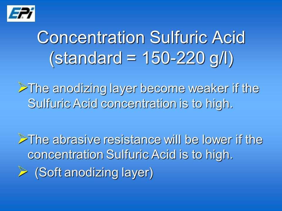  The anodizing layer become weaker if the Sulfuric Acid concentration is to high.