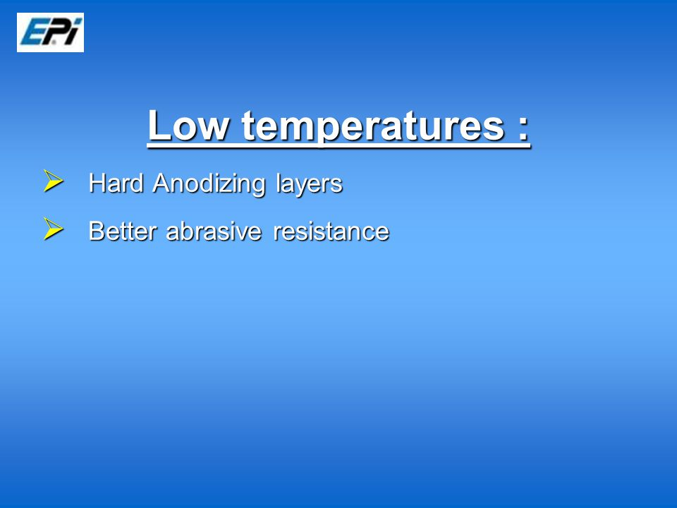 Low temperatures :  Hard Anodizing layers  Better abrasive resistance