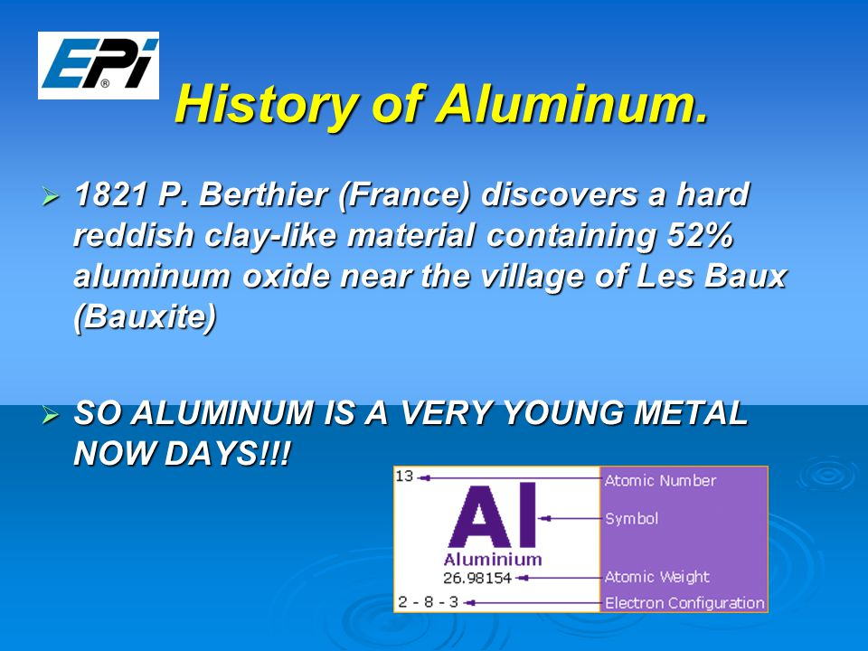 History of Aluminum.  1821 P. Berthier (France) discovers a hard reddish clay-like material containing 52% aluminum oxide near the village of Les Bau