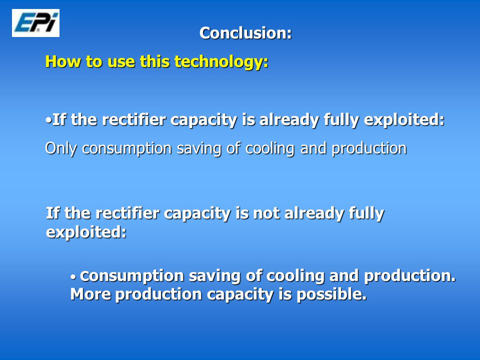 Conclusion: How to use this technology: If the rectifier capacity is already fully exploited:If the rectifier capacity is already fully exploited: Only consumption saving of cooling and production If the rectifier capacity is not already fully exploited: C onsumption saving of cooling and production.