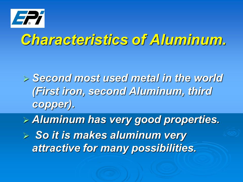 Characteristics of Aluminum.  Second most used metal in the world (First iron, second Aluminum, third copper).  Aluminum has very good properties. 
