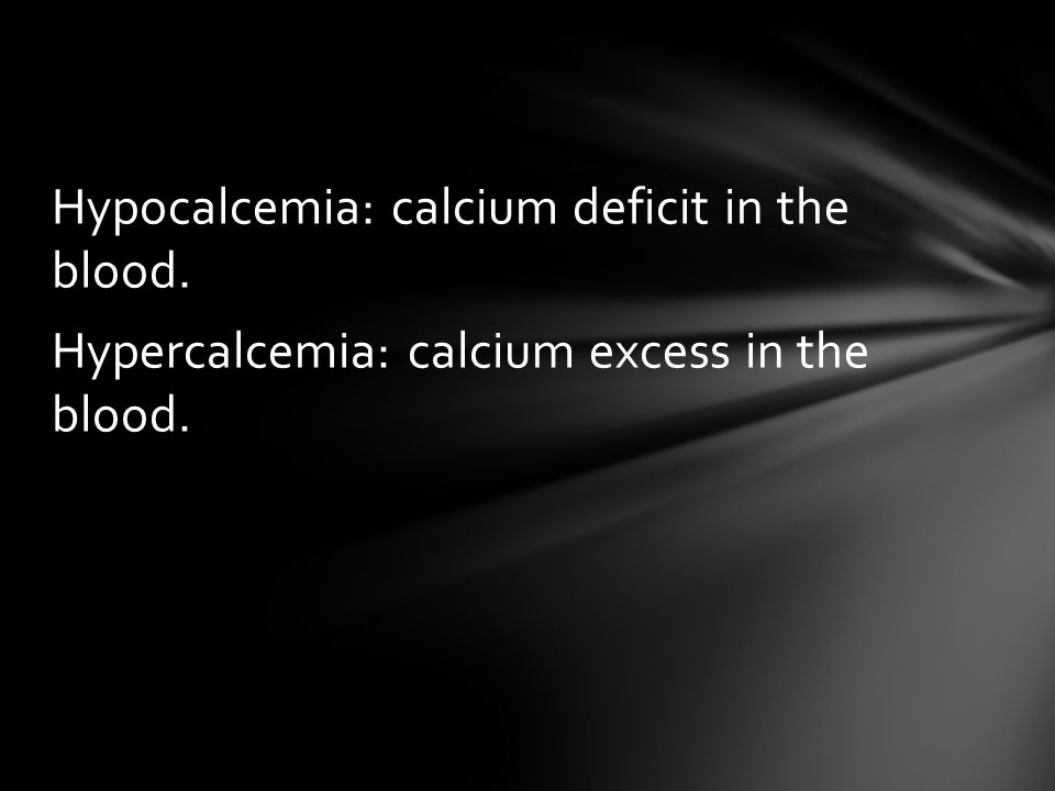 Hypocalcemia: calcium deficit in the blood. Hypercalcemia: calcium excess in the blood.