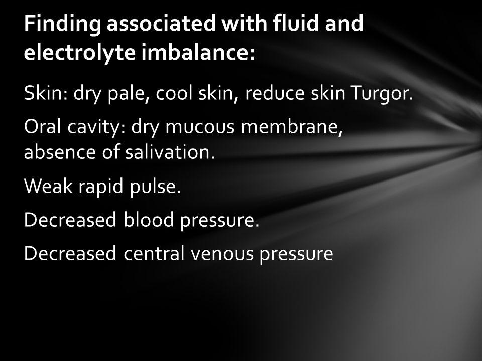 Skin: dry pale, cool skin, reduce skin Turgor.