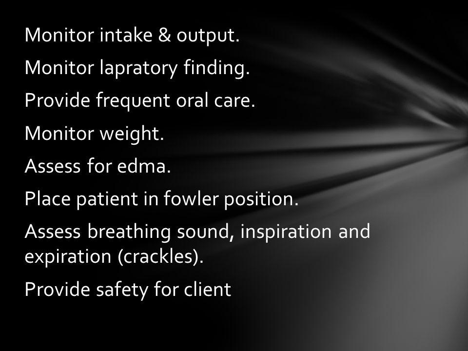 Monitor intake & output. Monitor lapratory finding.