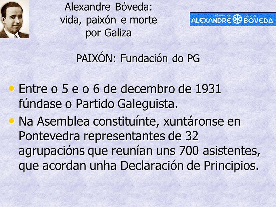 Alexandre Bóveda: vida, paixón e morte por Galiza PAIXÓN: Fundación do PG Entre o 5 e o 6 de decembro de 1931 fúndase o Partido Galeguista. Entre o 5