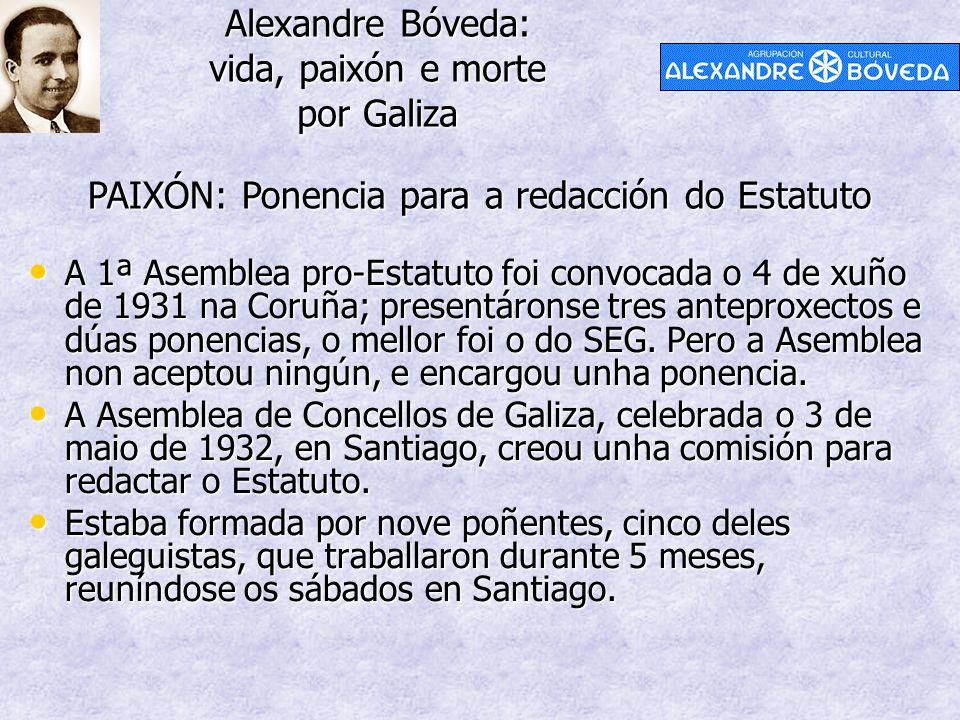 Alexandre Bóveda: vida, paixón e morte por Galiza PAIXÓN: Ponencia para a redacción do Estatuto A 1ª Asemblea pro-Estatuto foi convocada o 4 de xuño de 1931 na Coruña; presentáronse tres anteproxectos e dúas ponencias, o mellor foi o do SEG.