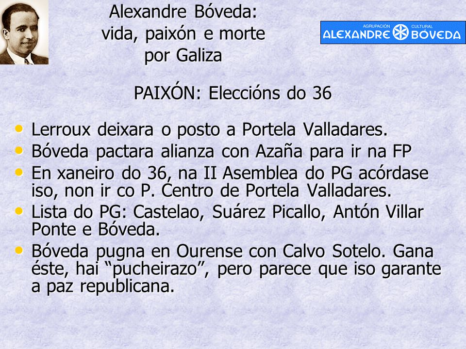 Alexandre Bóveda: vida, paixón e morte por Galiza PAIXÓN: Eleccións do 36 Lerroux deixara o posto a Portela Valladares. Lerroux deixara o posto a Port