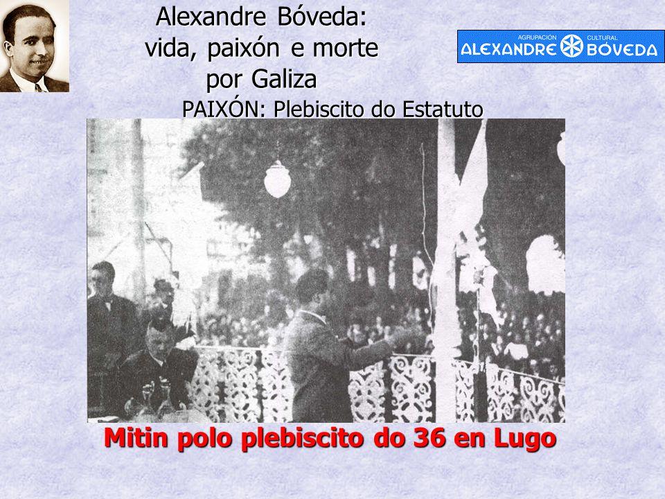 Alexandre Bóveda: vida, paixón e morte por Galiza PAIXÓN: Plebiscito do Estatuto Mitin polo plebiscito do 36 en Lugo