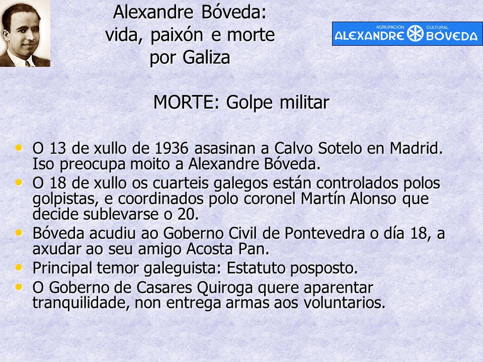 Alexandre Bóveda: vida, paixón e morte por Galiza MORTE: Golpe militar O 13 de xullo de 1936 asasinan a Calvo Sotelo en Madrid. Iso preocupa moito a A