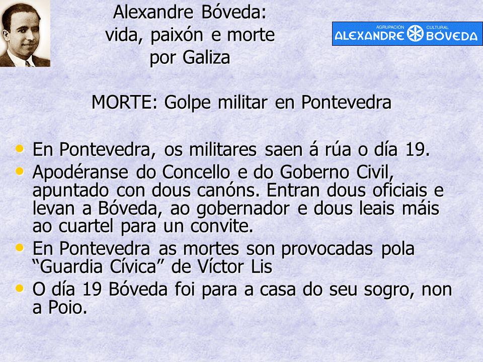 Alexandre Bóveda: vida, paixón e morte por Galiza MORTE: Golpe militar en Pontevedra En Pontevedra, os militares saen á rúa o día 19. En Pontevedra, o