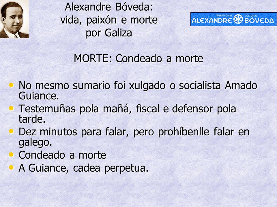 Alexandre Bóveda: vida, paixón e morte por Galiza MORTE: Condeado a morte No mesmo sumario foi xulgado o socialista Amado Guiance. No mesmo sumario fo