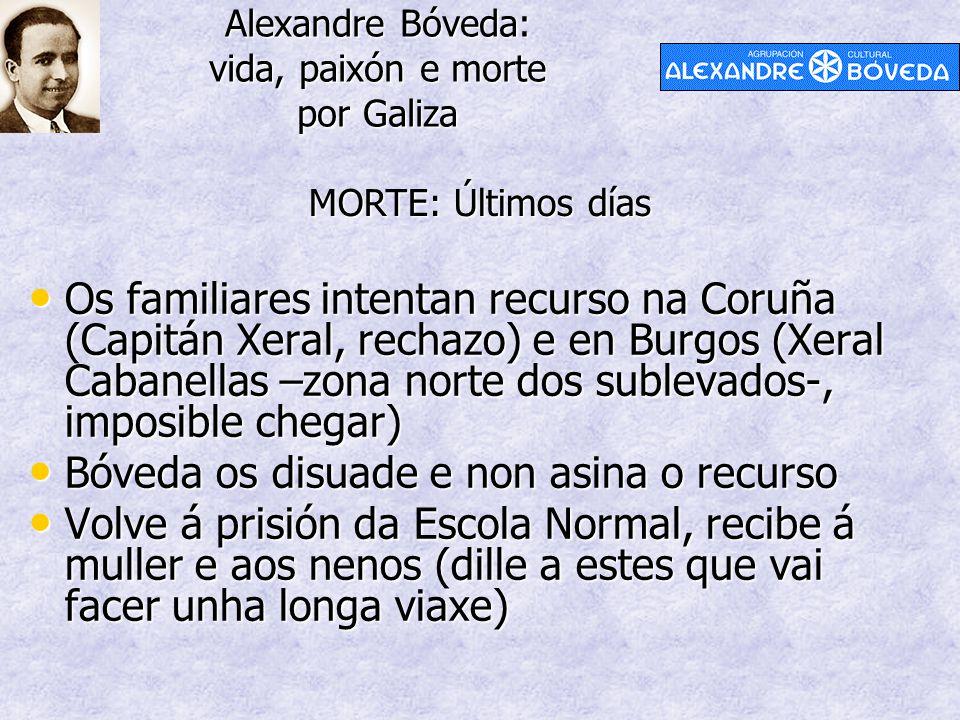 Alexandre Bóveda: vida, paixón e morte por Galiza MORTE: Últimos días Os familiares intentan recurso na Coruña (Capitán Xeral, rechazo) e en Burgos (X