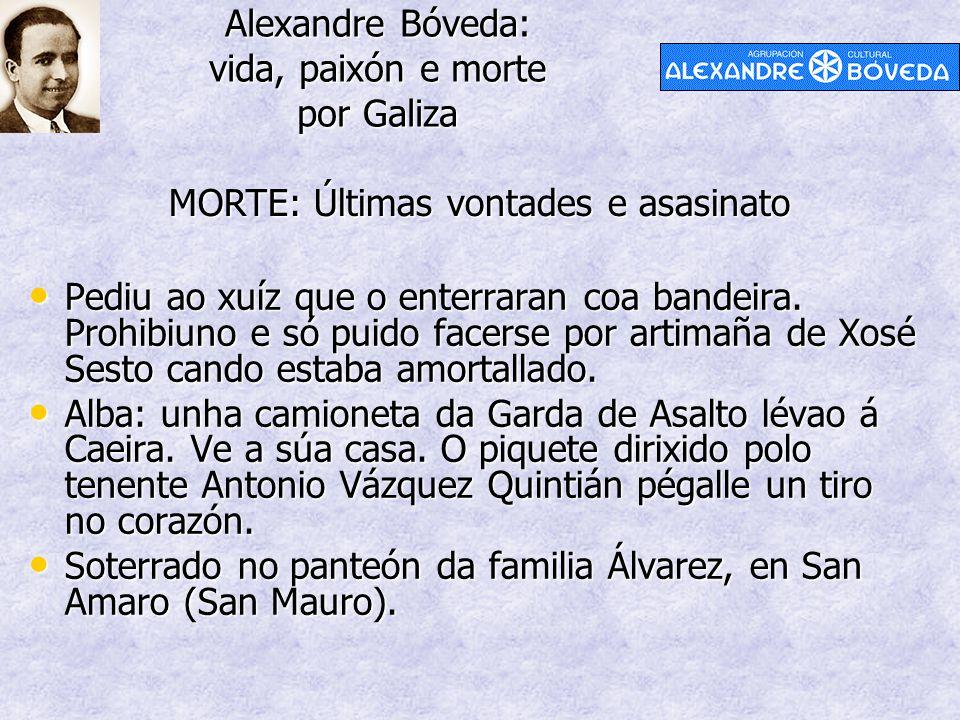 Alexandre Bóveda: vida, paixón e morte por Galiza MORTE: Últimas vontades e asasinato Pediu ao xuíz que o enterraran coa bandeira. Prohibiuno e só pui