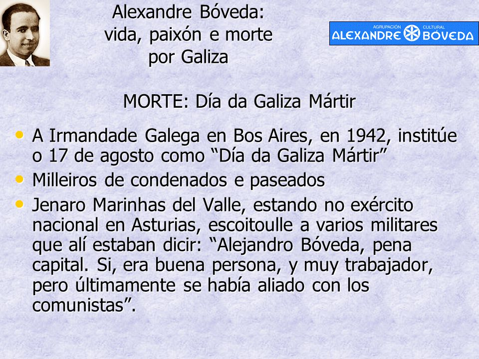 """Alexandre Bóveda: vida, paixón e morte por Galiza MORTE: Día da Galiza Mártir A Irmandade Galega en Bos Aires, en 1942, institúe o 17 de agosto como """""""