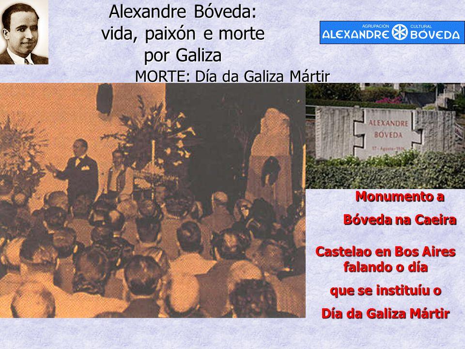 Alexandre Bóveda: vida, paixón e morte por Galiza MORTE: Día da Galiza Mártir Castelao en Bos Aires falando o día que se instituíu o Día da Galiza Mártir Monumento a Bóveda na Caeira