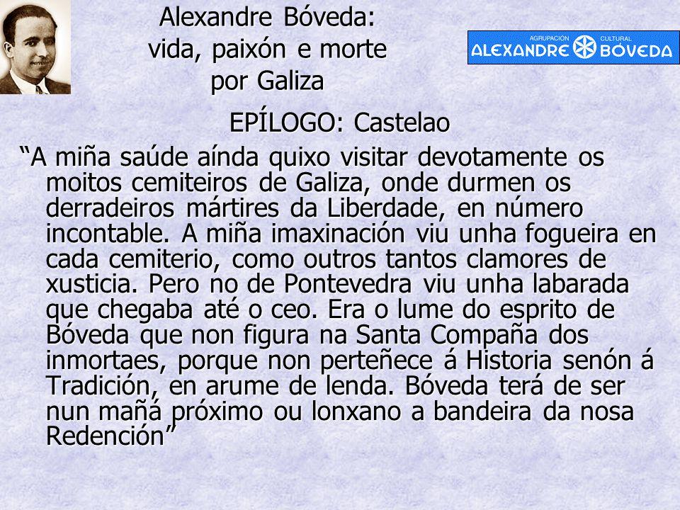 Alexandre Bóveda: vida, paixón e morte por Galiza EPÍLOGO: Castelao A miña saúde aínda quixo visitar devotamente os moitos cemiteiros de Galiza, onde durmen os derradeiros mártires da Liberdade, en número incontable.