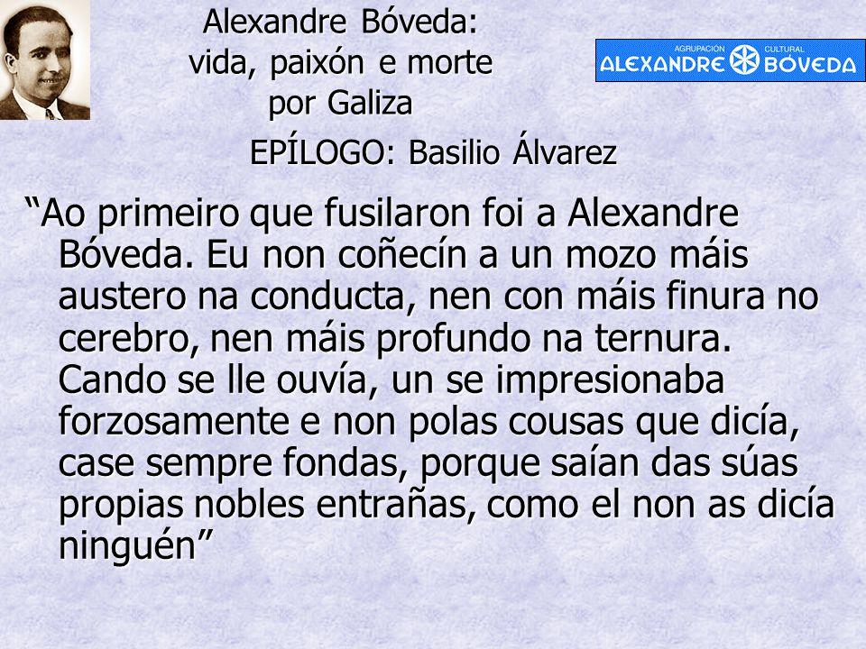 """Alexandre Bóveda: vida, paixón e morte por Galiza EPÍLOGO: Basilio Álvarez """"Ao primeiro que fusilaron foi a Alexandre Bóveda. Eu non coñecín a un mozo"""