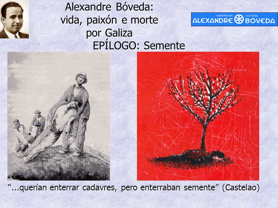 """Alexandre Bóveda: vida, paixón e morte por Galiza EPÍLOGO: Semente """"...querían enterrar cadavres, pero enterraban semente"""" (Castelao)"""