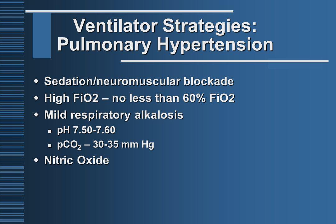 Ventilator Strategies: Pulmonary Hypertension  Sedation/neuromuscular blockade  High FiO2 – no less than 60% FiO2  Mild respiratory alkalosis pH 7.50-7.60 pH 7.50-7.60 pCO 2 – 30-35 mm Hg pCO 2 – 30-35 mm Hg  Nitric Oxide