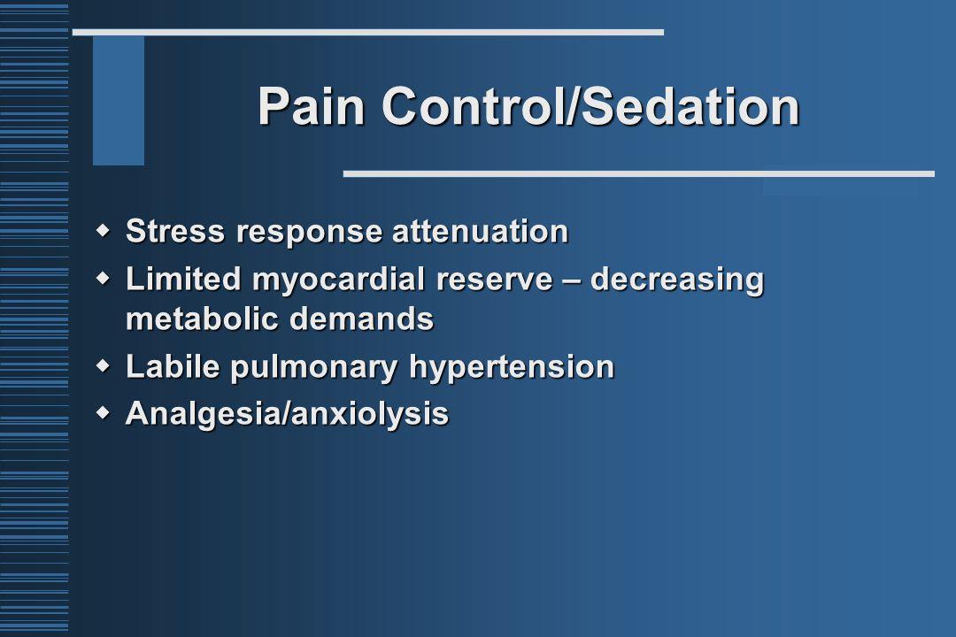 Pain Control/Sedation  Stress response attenuation  Limited myocardial reserve – decreasing metabolic demands  Labile pulmonary hypertension  Analgesia/anxiolysis