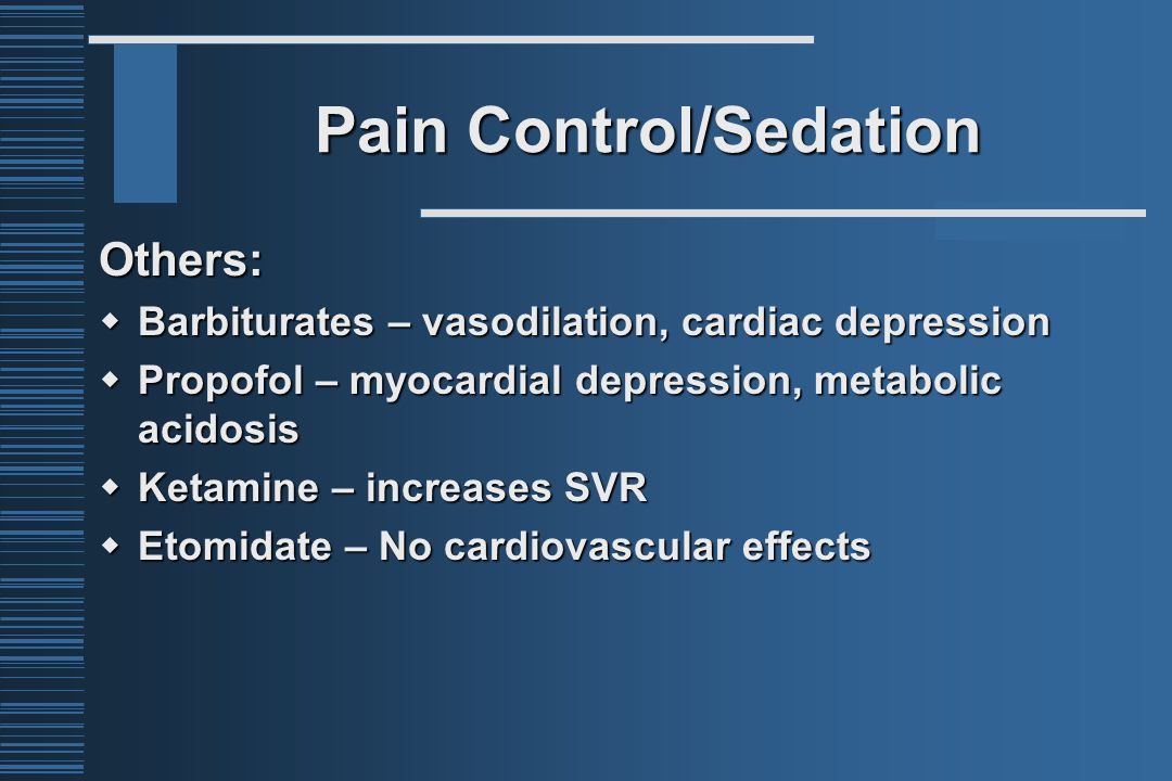 Pain Control/Sedation Others:  Barbiturates – vasodilation, cardiac depression  Propofol – myocardial depression, metabolic acidosis  Ketamine – increases SVR  Etomidate – No cardiovascular effects