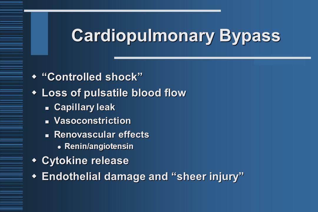 "Cardiopulmonary Bypass  ""Controlled shock""  Loss of pulsatile blood flow Capillary leak Capillary leak Vasoconstriction Vasoconstriction Renovascula"