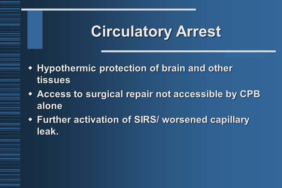 Circulatory Arrest  Hypothermic protection of brain and other tissues  Access to surgical repair not accessible by CPB alone  Further activation of SIRS/ worsened capillary leak.
