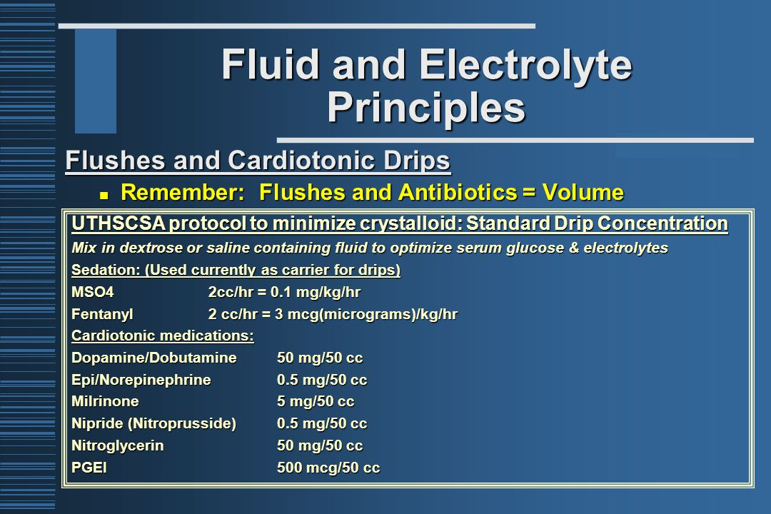 Fluid and Electrolyte Principles Flushes and Cardiotonic Drips Remember: Flushes and Antibiotics = Volume Remember: Flushes and Antibiotics = Volume UTHSCSA protocol to minimize crystalloid: Standard Drip Concentration Mix in dextrose or saline containing fluid to optimize serum glucose & electrolytes Sedation: (Used currently as carrier for drips) MSO4 2cc/hr = 0.1 mg/kg/hr Fentanyl 2 cc/hr = 3 mcg(micrograms)/kg/hr Cardiotonic medications: Dopamine/Dobutamine50 mg/50 cc Epi/Norepinephrine0.5 mg/50 cc Milrinone5 mg/50 cc Nipride (Nitroprusside)0.5 mg/50 cc Nitroglycerin50 mg/50 cc PGEI500 mcg/50 cc