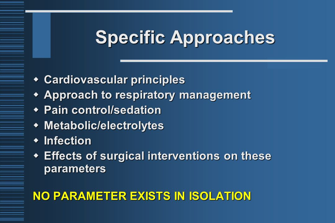 Specific Approaches  Cardiovascular principles  Approach to respiratory management  Pain control/sedation  Metabolic/electrolytes  Infection  Ef