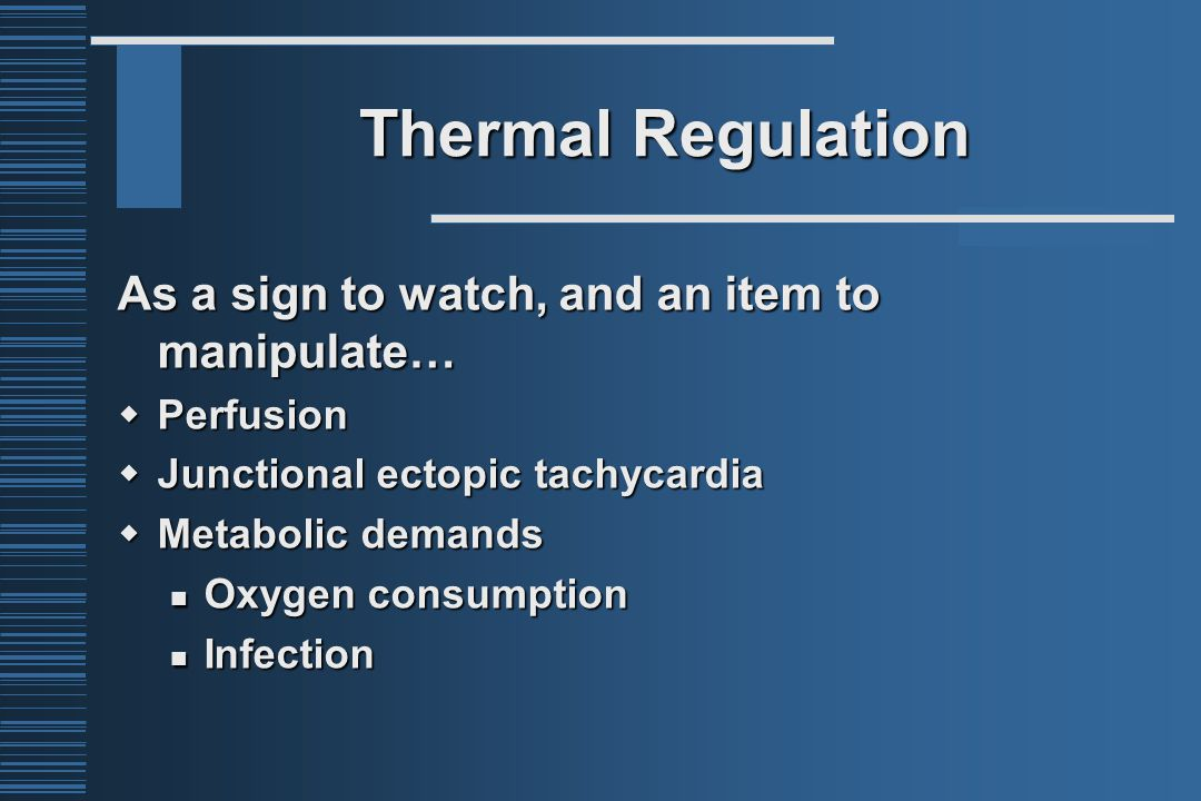 Thermal Regulation As a sign to watch, and an item to manipulate…  Perfusion  Junctional ectopic tachycardia  Metabolic demands Oxygen consumption