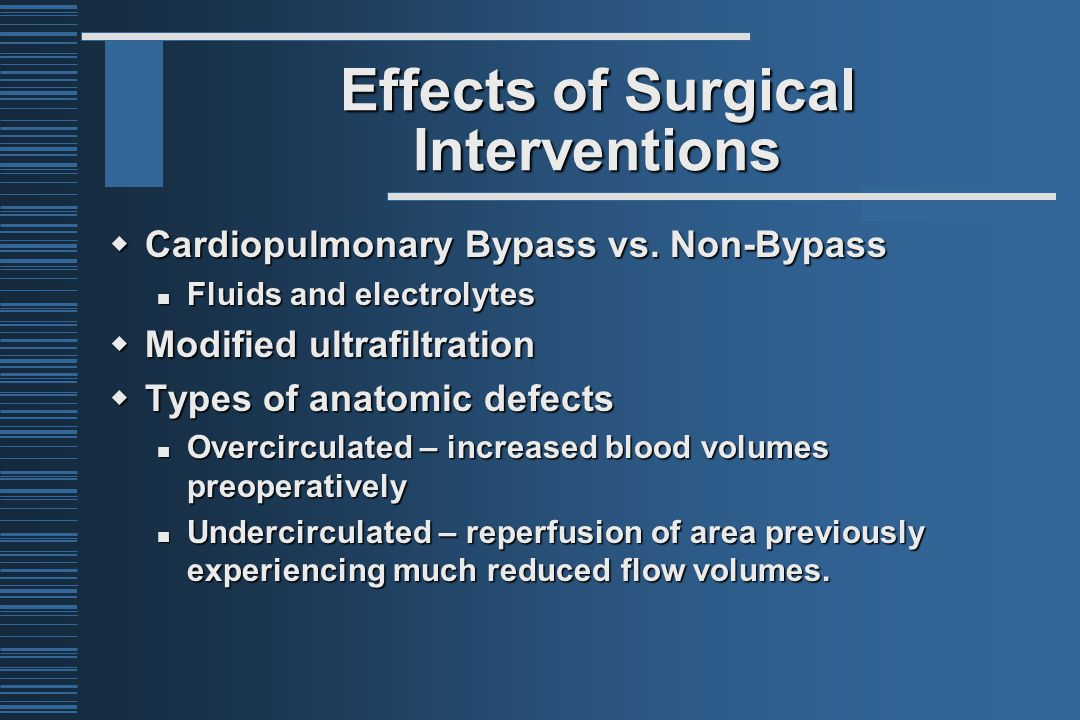 Effects of Surgical Interventions  Cardiopulmonary Bypass vs. Non-Bypass Fluids and electrolytes Fluids and electrolytes  Modified ultrafiltration 