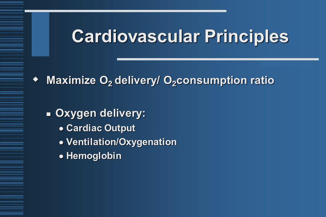 Cardiovascular Principles  Maximize O 2 delivery/ O 2 consumption ratio Oxygen delivery: Oxygen delivery: Cardiac Output Cardiac Output Ventilation/Oxygenation Ventilation/Oxygenation Hemoglobin Hemoglobin