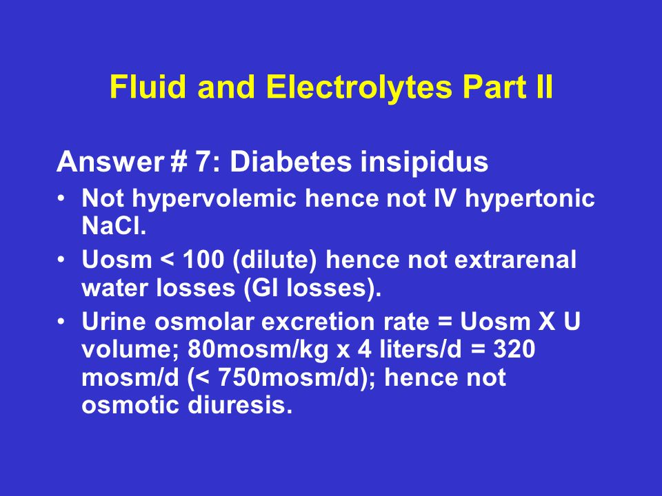 Fluid and Electrolytes Part II Answer # 7: Diabetes insipidus Not hypervolemic hence not IV hypertonic NaCl. Uosm < 100 (dilute) hence not extrarenal
