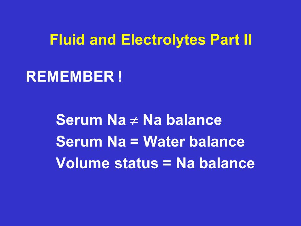 Fluid and Electrolytes Part II REMEMBER ! Serum Na  Na balance Serum Na = Water balance Volume status = Na balance