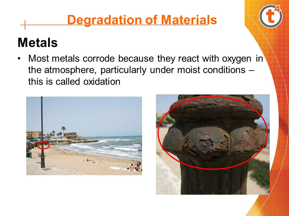 Degradation of Materials Metals Most metals corrode because they react with oxygen in the atmosphere, particularly under moist conditions – this is called oxidation