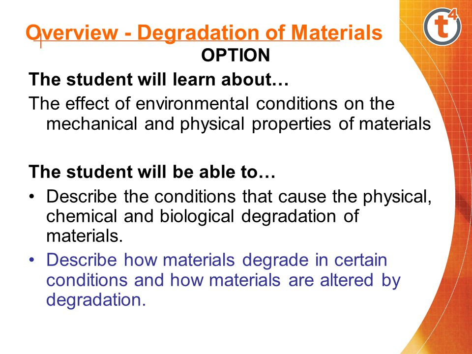 Overview - Degradation of Materials OPTION The student will learn about… The effect of environmental conditions on the mechanical and physical properties of materials The student will be able to… Describe the conditions that cause the physical, chemical and biological degradation of materials.