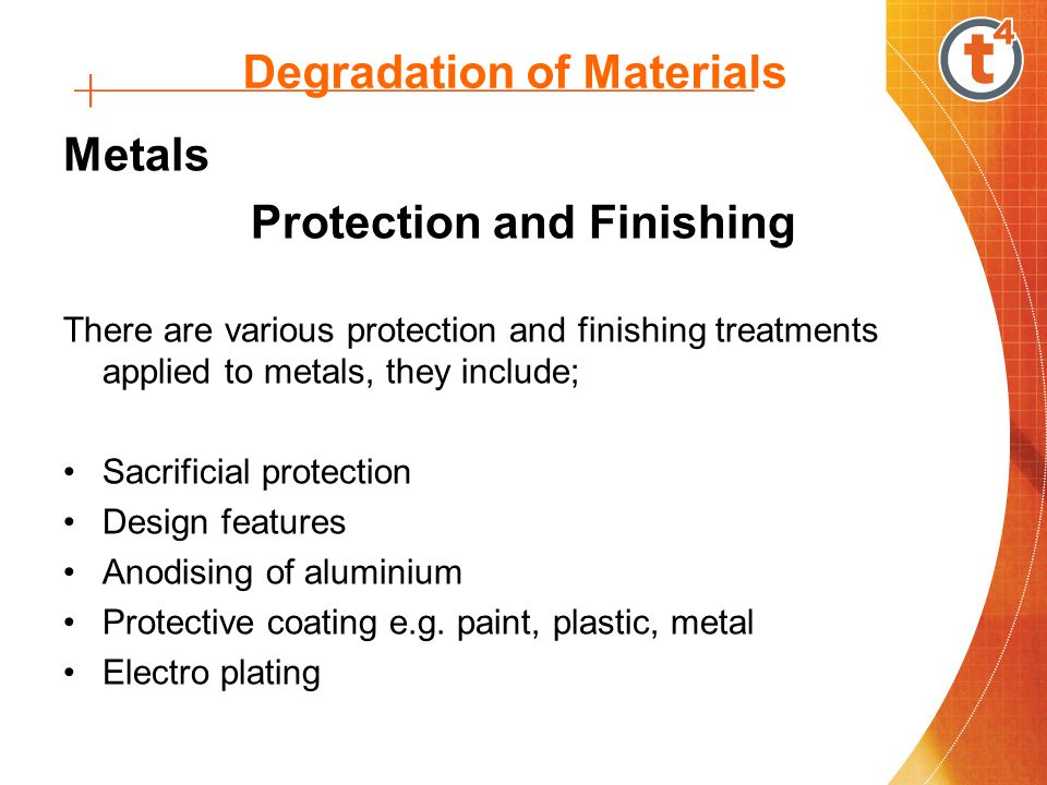 Degradation of Materials Metals Protection and Finishing There are various protection and finishing treatments applied to metals, they include; Sacrificial protection Design features Anodising of aluminium Protective coating e.g.