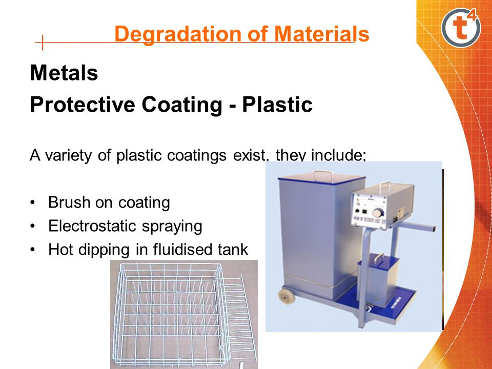 Degradation of Materials Metals Protective Coating - Plastic A variety of plastic coatings exist, they include; Brush on coating Electrostatic spraying Hot dipping in fluidised tank