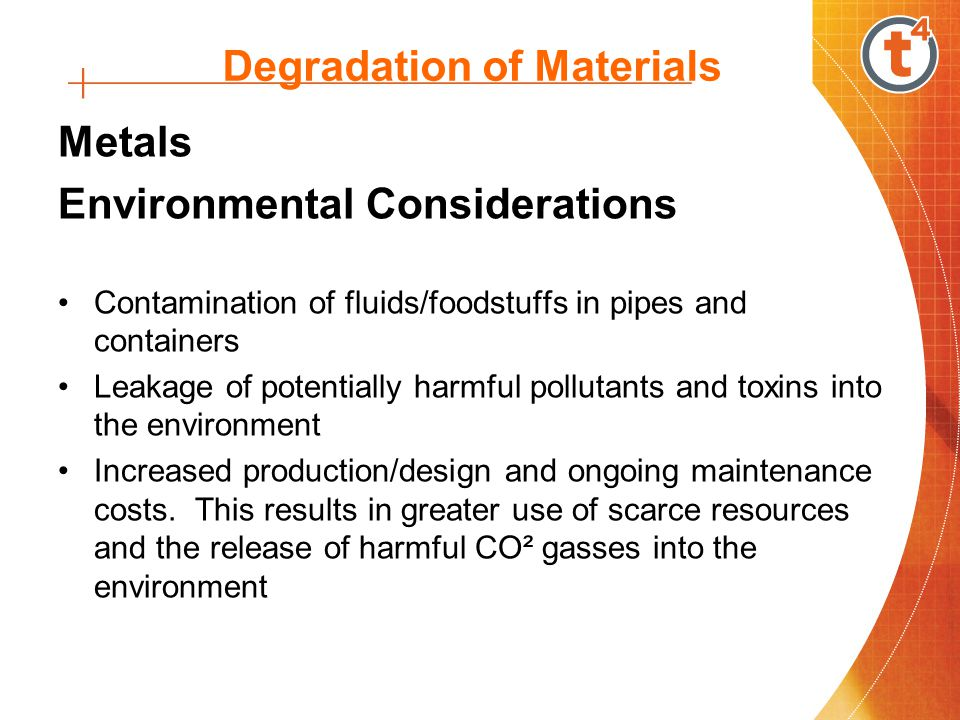 Degradation of Materials Metals Environmental Considerations Contamination of fluids/foodstuffs in pipes and containers Leakage of potentially harmful pollutants and toxins into the environment Increased production/design and ongoing maintenance costs.
