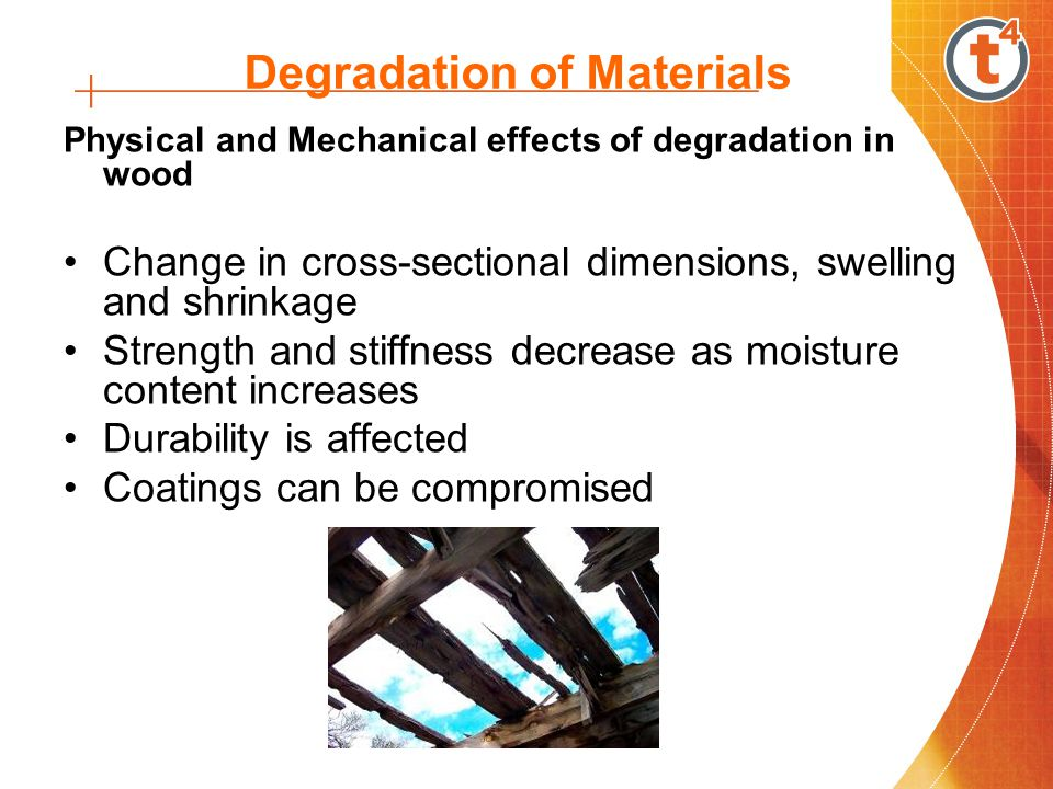 Degradation of Materials Physical and Mechanical effects of degradation in wood Change in cross-sectional dimensions, swelling and shrinkage Strength and stiffness decrease as moisture content increases Durability is affected Coatings can be compromised