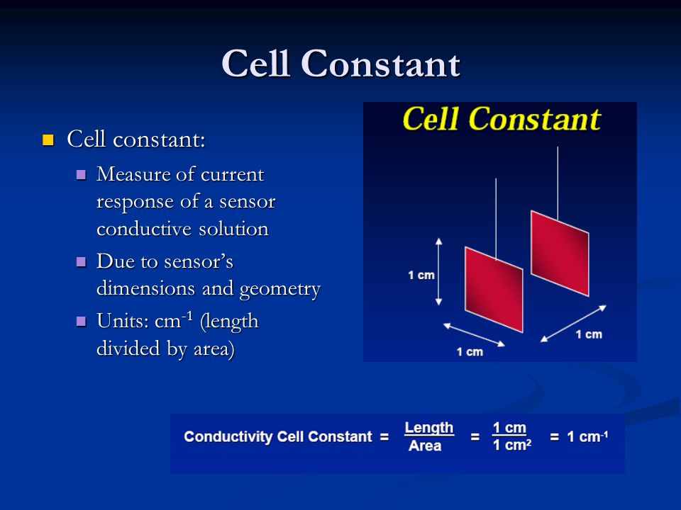 Cell Constant Cell constant: Cell constant: Measure of current response of a sensor conductive solution Measure of current response of a sensor conductive solution Due to sensor's dimensions and geometry Due to sensor's dimensions and geometry Units: cm -1 (length divided by area) Units: cm -1 (length divided by area)