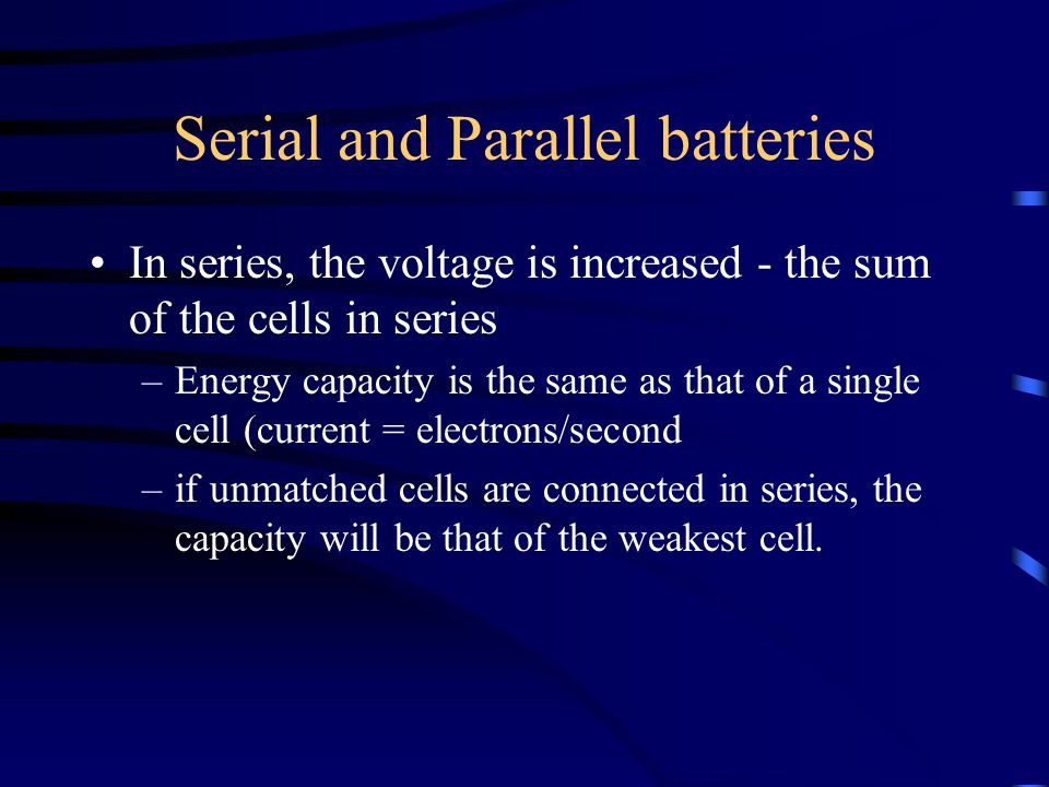 Serial and Parallel batteries In series, the voltage is increased - the sum of the cells in series –Energy capacity is the same as that of a single cell (current = electrons/second –if unmatched cells are connected in series, the capacity will be that of the weakest cell.