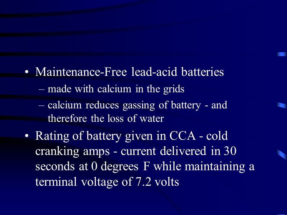 Maintenance-Free lead-acid batteries –made with calcium in the grids –calcium reduces gassing of battery - and therefore the loss of water Rating of battery given in CCA - cold cranking amps - current delivered in 30 seconds at 0 degrees F while maintaining a terminal voltage of 7.2 volts