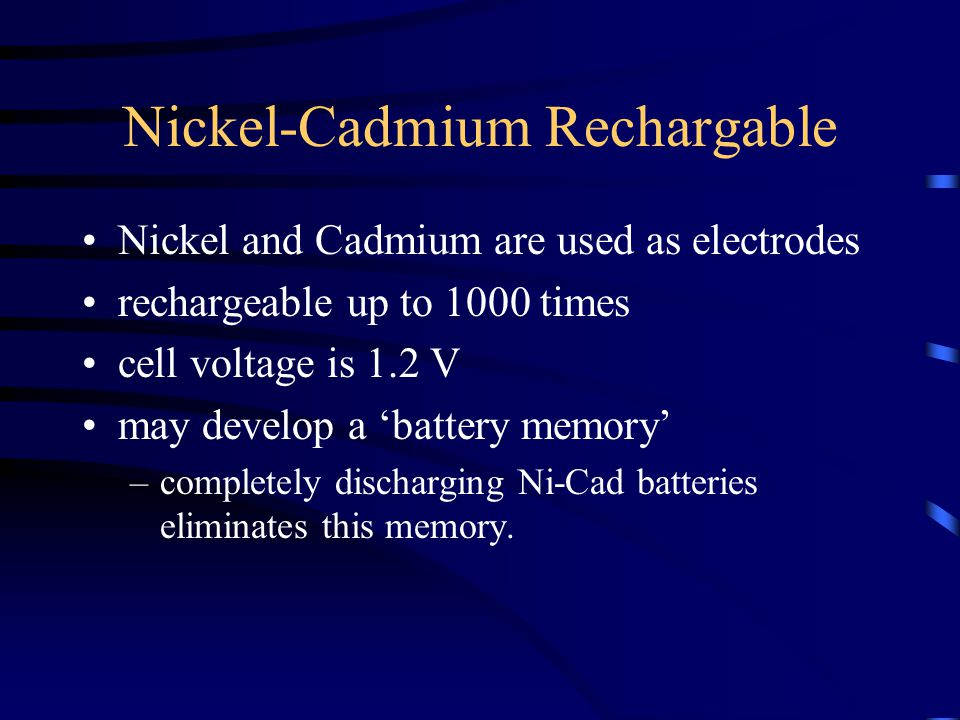 Nickel-Cadmium Rechargable Nickel and Cadmium are used as electrodes rechargeable up to 1000 times cell voltage is 1.2 V may develop a 'battery memory' –completely discharging Ni-Cad batteries eliminates this memory.