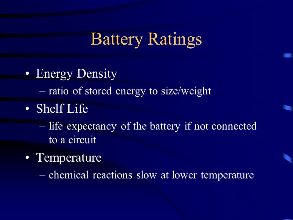 Battery Ratings Energy Density –ratio of stored energy to size/weight Shelf Life –life expectancy of the battery if not connected to a circuit Temperature –chemical reactions slow at lower temperature