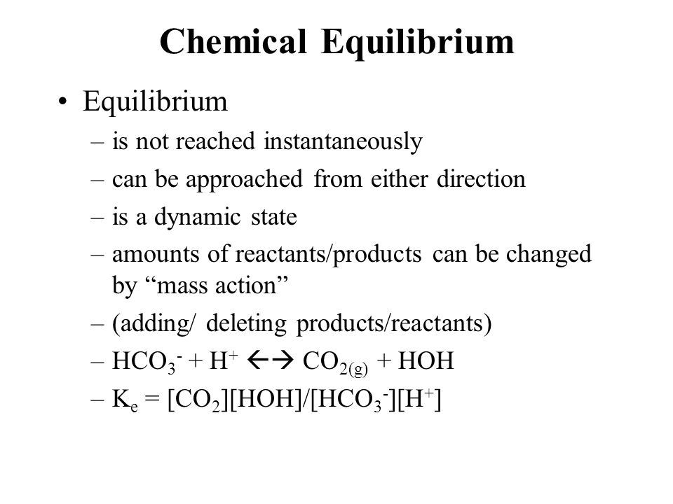 Chemical Equilibrium Equilibrium –is not reached instantaneously –can be approached from either direction –is a dynamic state –amounts of reactants/products can be changed by mass action –(adding/ deleting products/reactants) –HCO 3 - + H +  CO 2(g) + HOH –K e = [CO 2 ][HOH]/[HCO 3 - ][H + ]