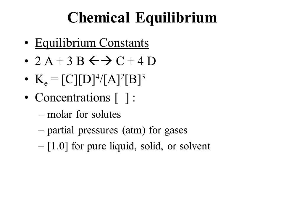 Chemical Equilibrium Equilibrium Constants 2 A + 3 B  C + 4 D K e = [C][D] 4 /[A] 2 [B] 3 Concentrations [ ] : –molar for solutes –partial pressures