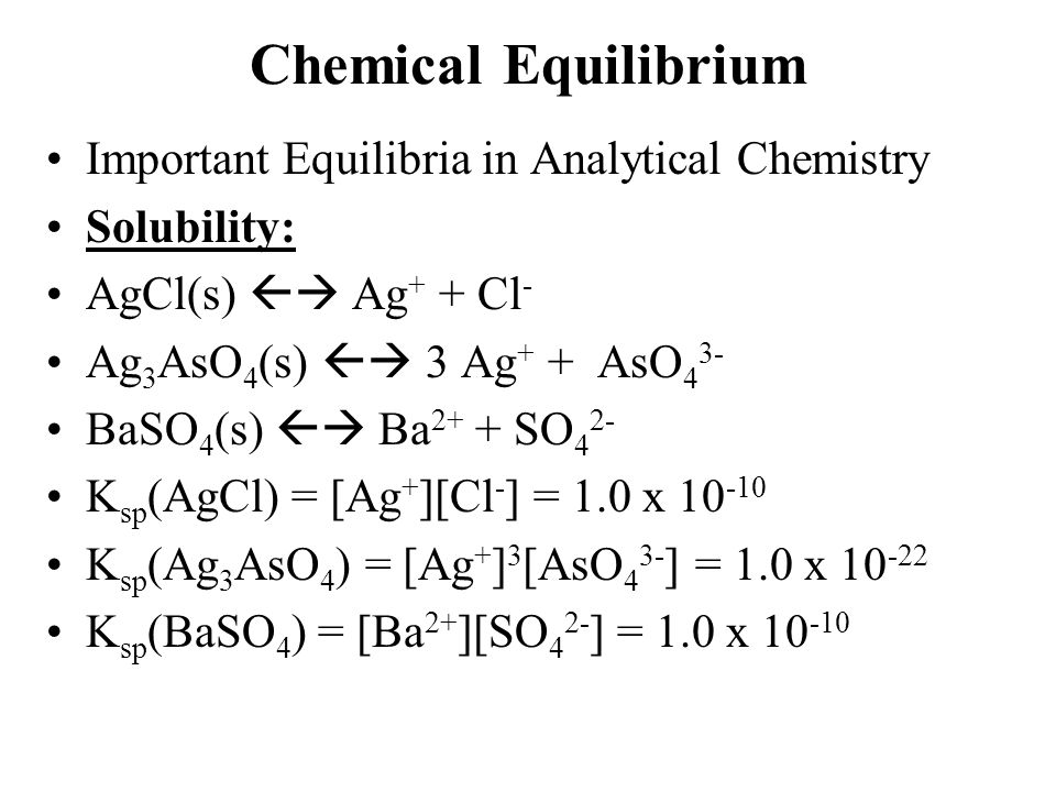 Chemical Equilibrium Important Equilibria in Analytical Chemistry Solubility: AgCl(s)  Ag + + Cl - Ag 3 AsO 4 (s)  3 Ag + + AsO 4 3- BaSO 4 (s)  Ba 2+ + SO 4 2- K sp (AgCl) = [Ag + ][Cl - ] = 1.0 x 10 -10 K sp (Ag 3 AsO 4 ) = [Ag + ] 3 [AsO 4 3- ] = 1.0 x 10 -22 K sp (BaSO 4 ) = [Ba 2+ ][SO 4 2- ] = 1.0 x 10 -10