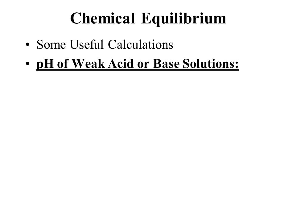 Chemical Equilibrium Some Useful Calculations pH of Weak Acid or Base Solutions:
