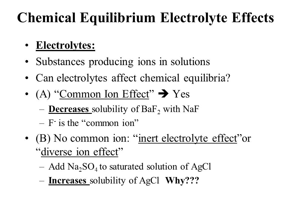 Chemical Equilibrium Electrolyte Effects Electrolytes: Substances producing ions in solutions Can electrolytes affect chemical equilibria.